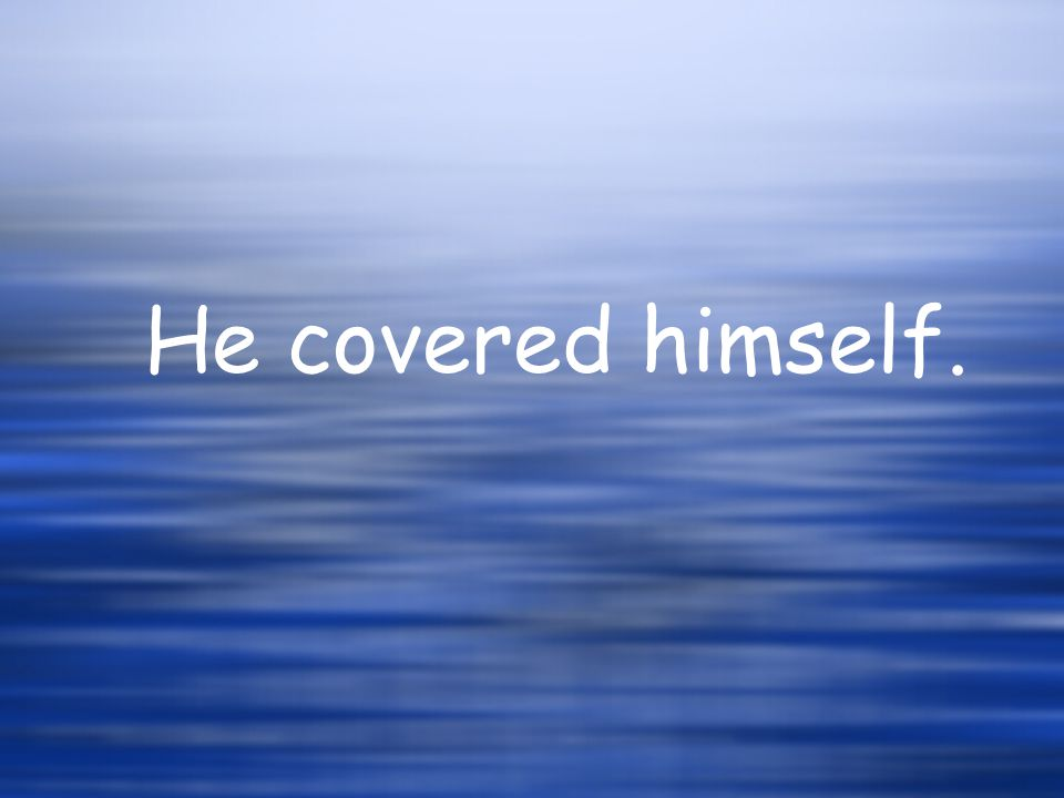 He covered himself.