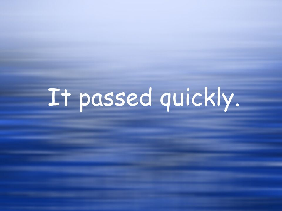It passed quickly.