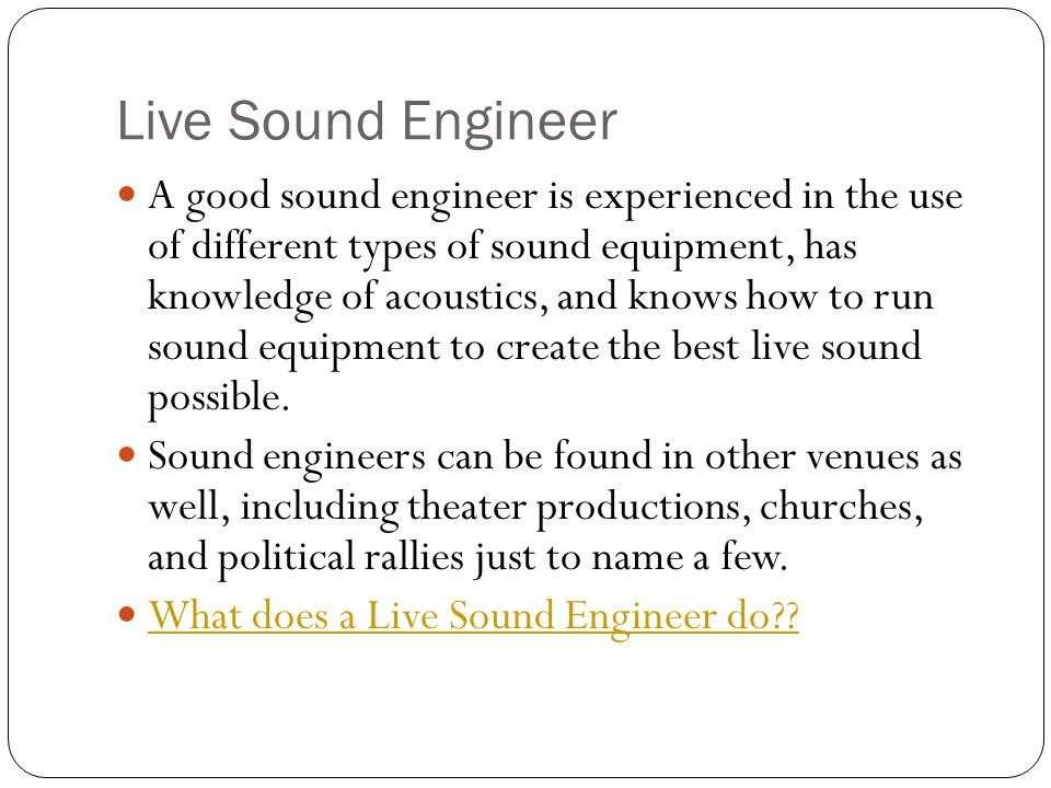 Live Sound Engineer A good sound engineer is experienced in the use of different types of sound equipment, has knowledge of acoustics, and knows how to run sound equipment to create the best live sound possible.