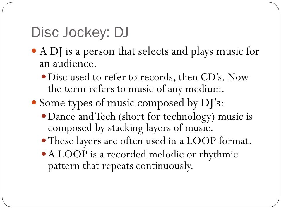 Disc Jockey: DJ A DJ is a person that selects and plays music for an audience.