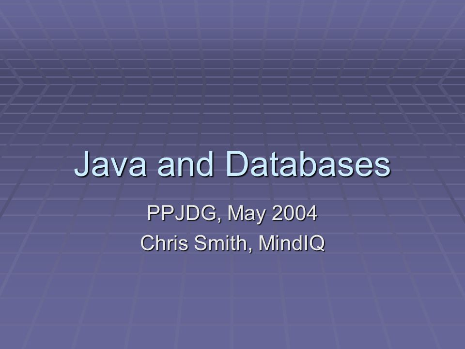 Java and Databases PPJDG, May 2004 Chris Smith, MindIQ