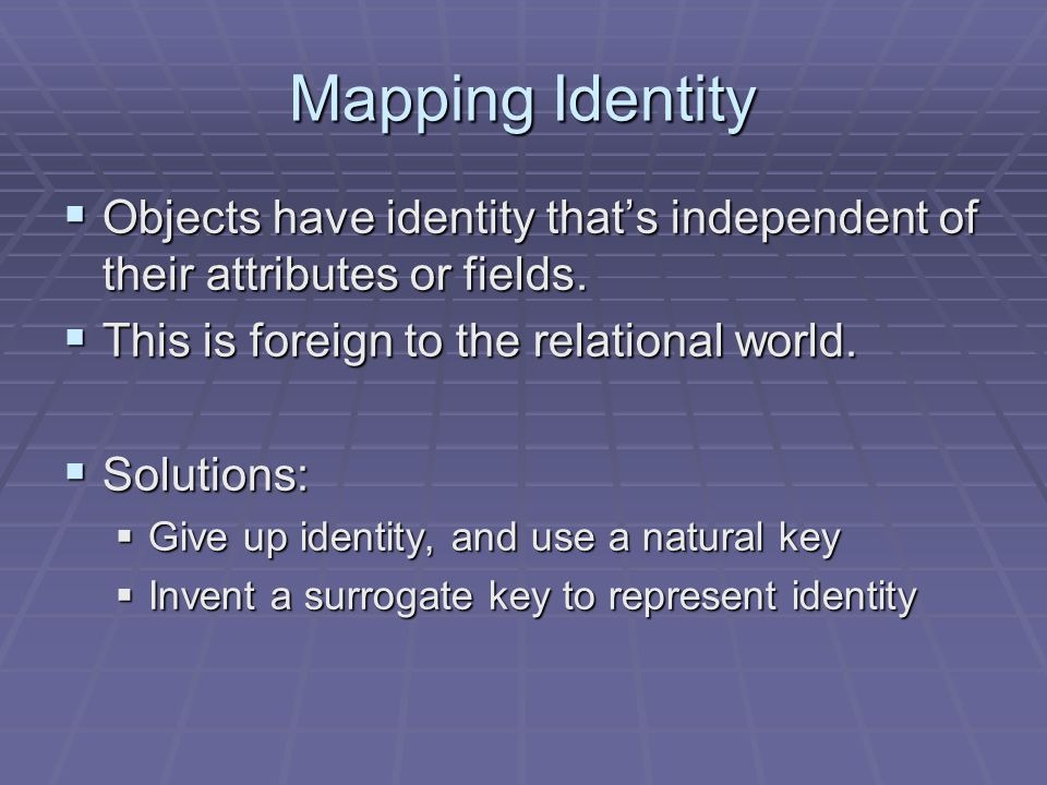 Mapping Identity Objects have identity thats independent of their attributes or fields.