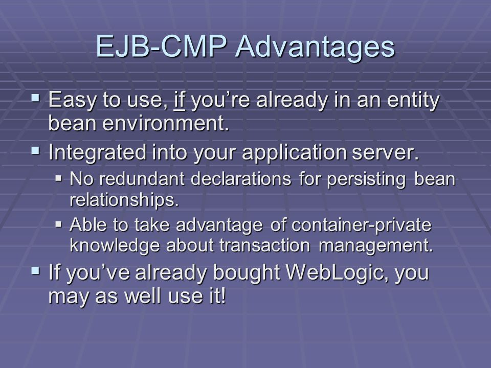 EJB-CMP Advantages Easy to use, if youre already in an entity bean environment.