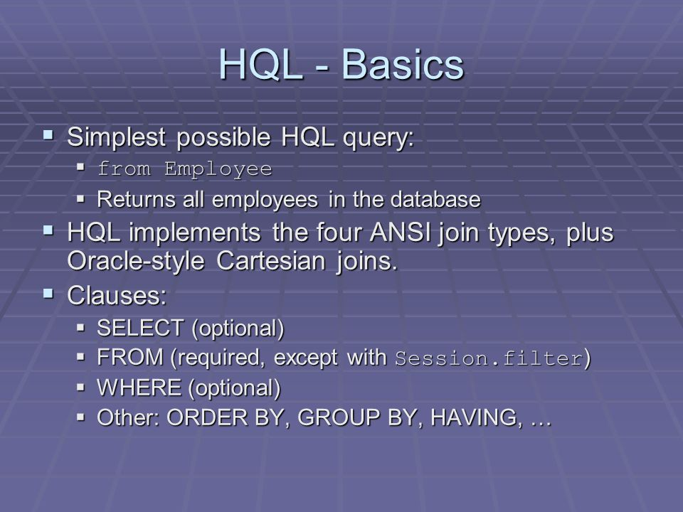 HQL - Basics Simplest possible HQL query: Simplest possible HQL query: from Employee from Employee Returns all employees in the database Returns all employees in the database HQL implements the four ANSI join types, plus Oracle-style Cartesian joins.