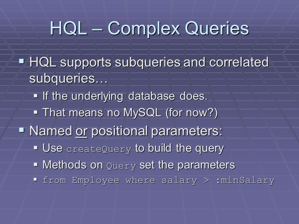 HQL – Complex Queries HQL supports subqueries and correlated subqueries… HQL supports subqueries and correlated subqueries… If the underlying database does.