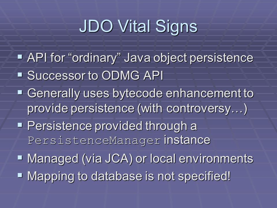 JDO Vital Signs API for ordinary Java object persistence API for ordinary Java object persistence Successor to ODMG API Successor to ODMG API Generally uses bytecode enhancement to provide persistence (with controversy…) Generally uses bytecode enhancement to provide persistence (with controversy…) Persistence provided through a PersistenceManager instance Persistence provided through a PersistenceManager instance Managed (via JCA) or local environments Managed (via JCA) or local environments Mapping to database is not specified.