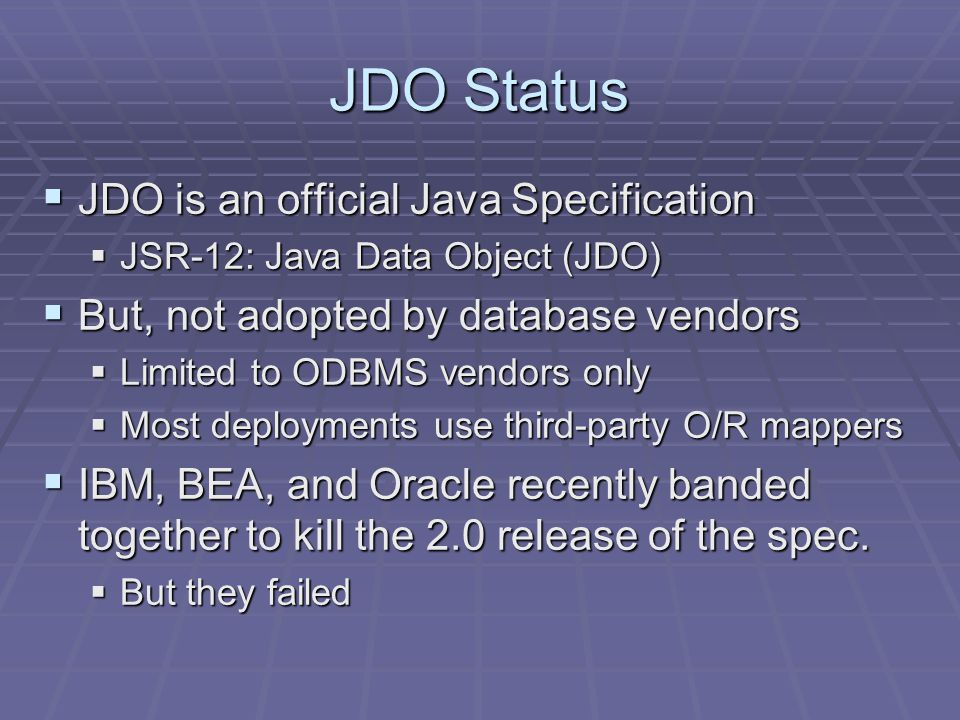JDO Status JDO is an official Java Specification JDO is an official Java Specification JSR-12: Java Data Object (JDO) JSR-12: Java Data Object (JDO) But, not adopted by database vendors But, not adopted by database vendors Limited to ODBMS vendors only Limited to ODBMS vendors only Most deployments use third-party O/R mappers Most deployments use third-party O/R mappers IBM, BEA, and Oracle recently banded together to kill the 2.0 release of the spec.