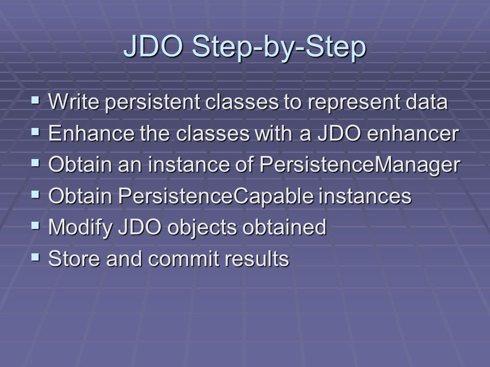 JDO Step-by-Step Write persistent classes to represent data Write persistent classes to represent data Enhance the classes with a JDO enhancer Enhance the classes with a JDO enhancer Obtain an instance of PersistenceManager Obtain an instance of PersistenceManager Obtain PersistenceCapable instances Obtain PersistenceCapable instances Modify JDO objects obtained Modify JDO objects obtained Store and commit results Store and commit results