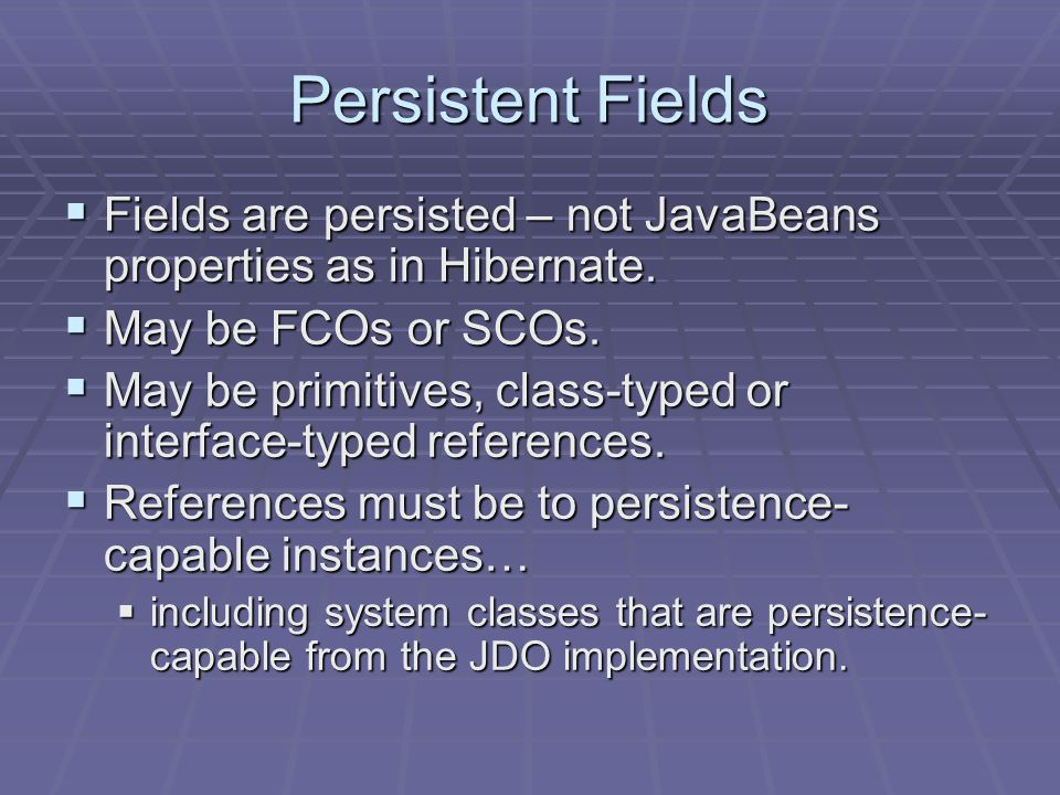 Persistent Fields Fields are persisted – not JavaBeans properties as in Hibernate.