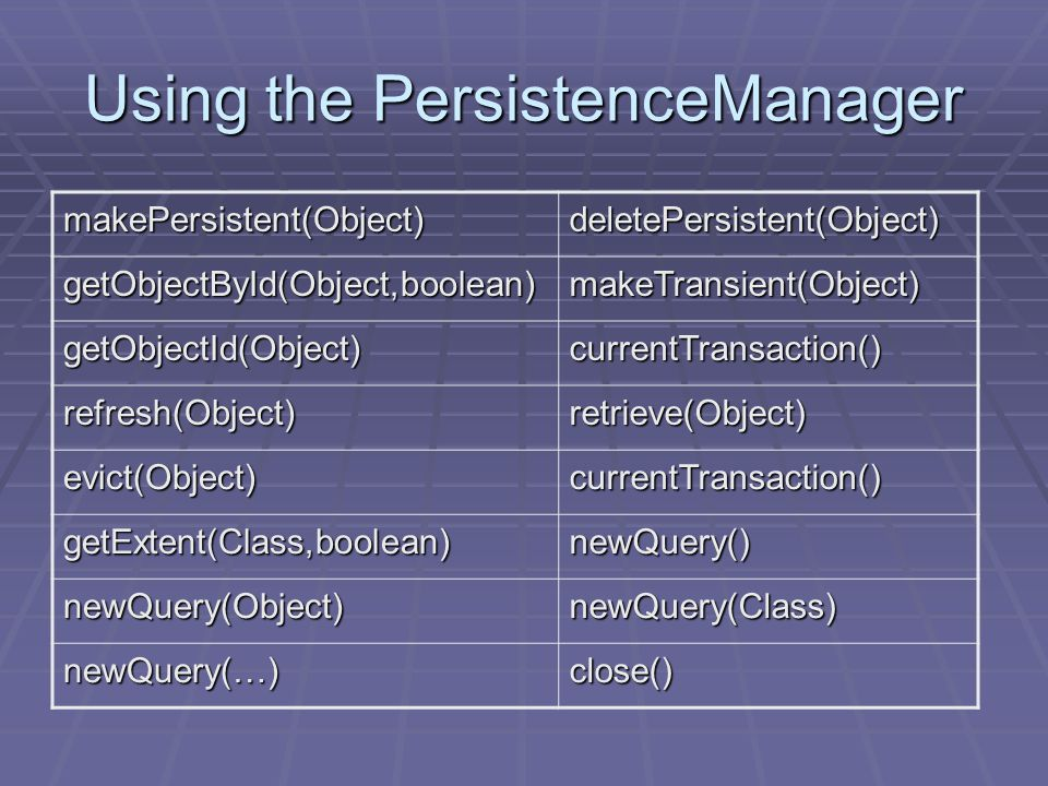 Using the PersistenceManager makePersistent(Object)deletePersistent(Object) getObjectById(Object,boolean)makeTransient(Object) getObjectId(Object)currentTransaction() refresh(Object)retrieve(Object) evict(Object)currentTransaction() getExtent(Class,boolean)newQuery() newQuery(Object)newQuery(Class) newQuery(…)close()