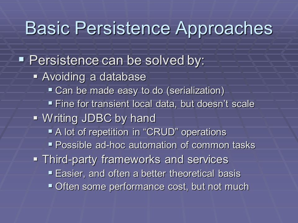 Basic Persistence Approaches Persistence can be solved by: Persistence can be solved by: Avoiding a database Avoiding a database Can be made easy to do (serialization) Can be made easy to do (serialization) Fine for transient local data, but doesnt scale Fine for transient local data, but doesnt scale Writing JDBC by hand Writing JDBC by hand A lot of repetition in CRUD operations A lot of repetition in CRUD operations Possible ad-hoc automation of common tasks Possible ad-hoc automation of common tasks Third-party frameworks and services Third-party frameworks and services Easier, and often a better theoretical basis Easier, and often a better theoretical basis Often some performance cost, but not much Often some performance cost, but not much