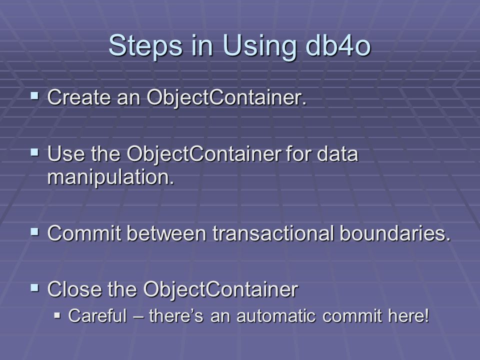 Steps in Using db4o Create an ObjectContainer. Create an ObjectContainer.