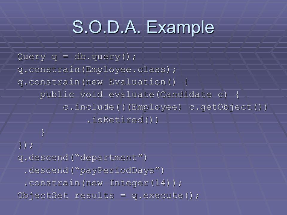 S.O.D.A. Example Query q = db.query(); q.constrain(Employee.class); q.constrain(new Evaluation() { public void evaluate(Candidate c) { public void eva