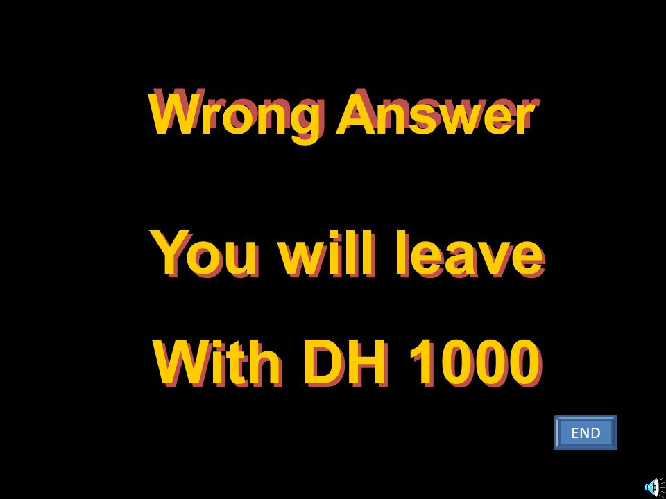 You will leave With DH 1000 You will leave With DH 1000 Wrong Answer W r o n g A n s w e r END
