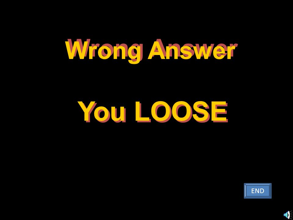 You LOOSE You LOOSE Wrong Answer W r o n g A n s w e r END