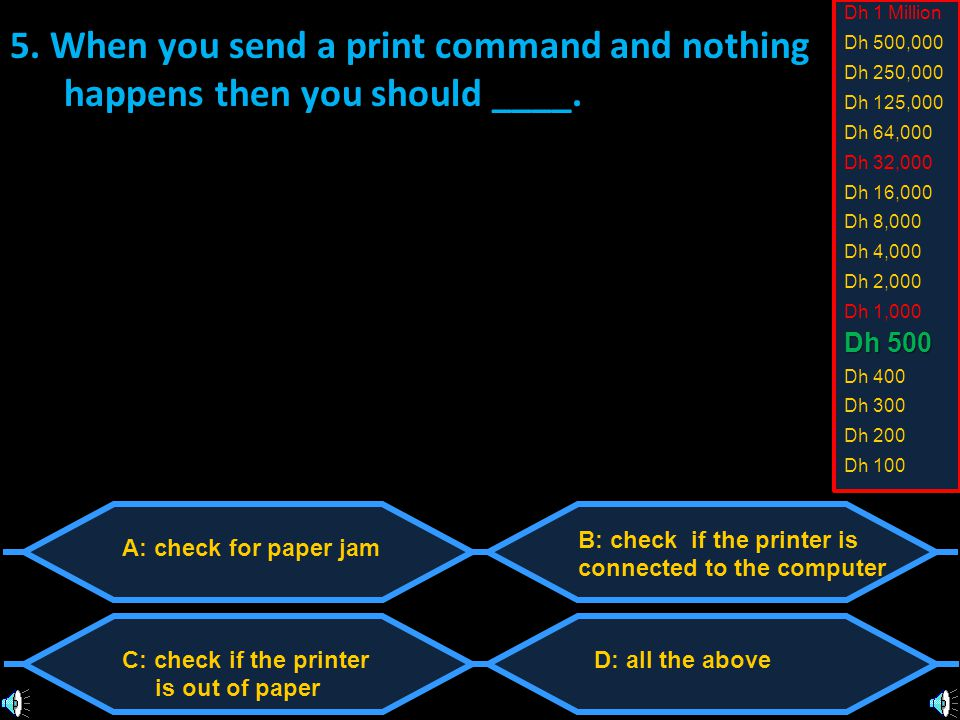 A: check for paper jam C: check if the printer is out of paper B: check if the printer is connected to the computer D: all the above 5.