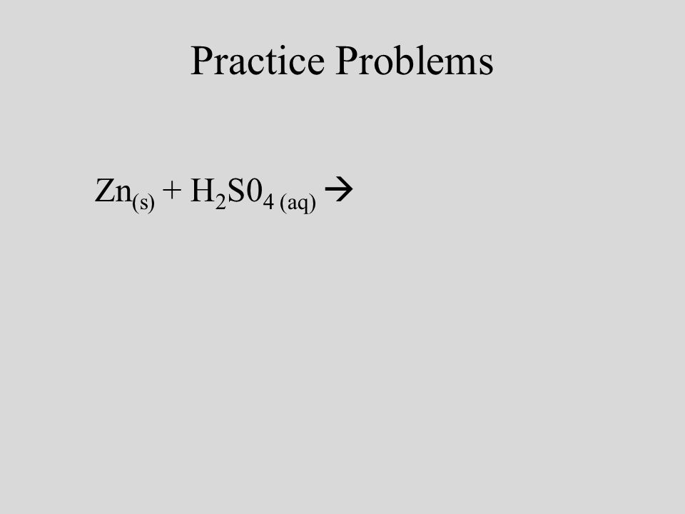 Practice Problems Zn (s) + H 2 S0 4 (aq) ZnSO 4(aq) + H 2(g)