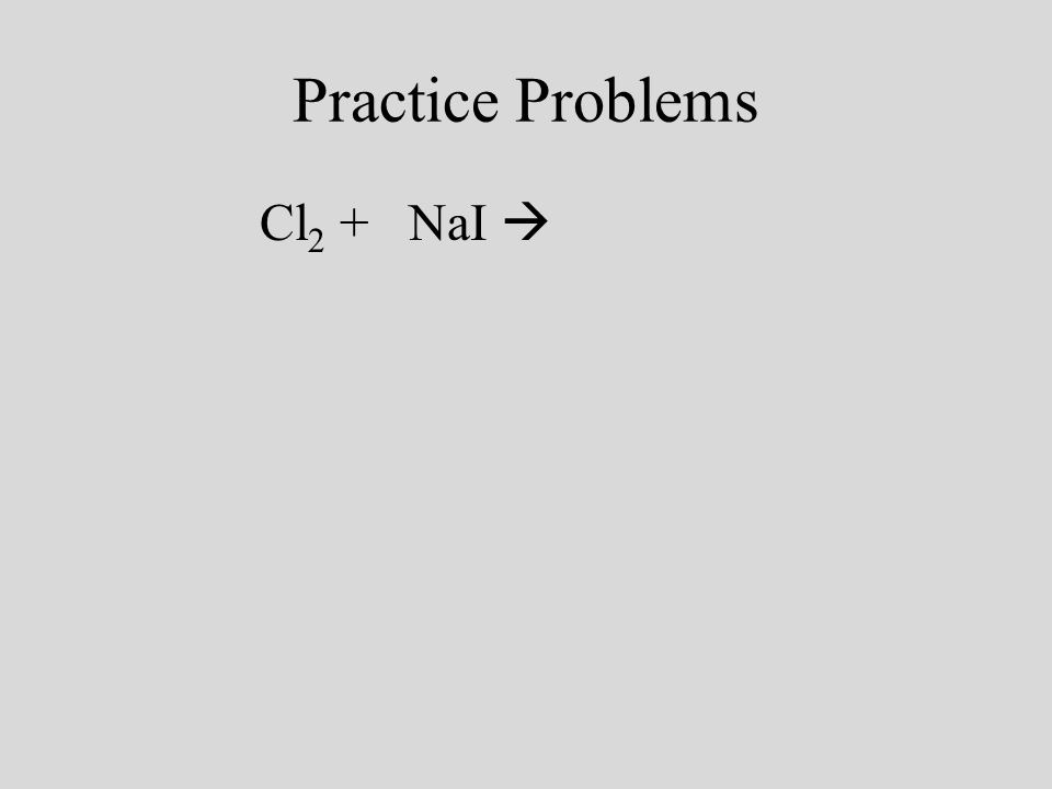 Practice Problems Cl 2 + 2NaI I 2 + 2NaCl Cl is greater than I so its replaces it Beware of HONClBrIF when that element is alone it has 2