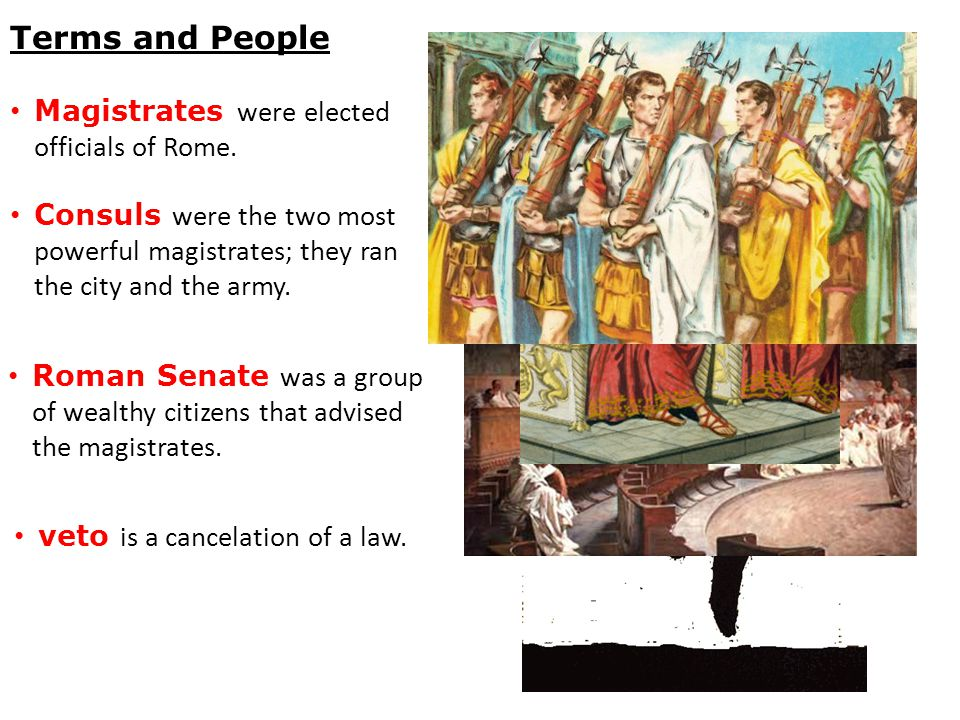 Terms and People Magistrates were elected officials of Rome. Consuls were the two most powerful magistrates; they ran the city and the army. Roman Sen
