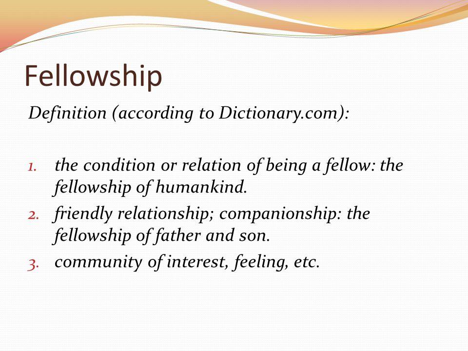 Fellowship Definition (according to Dictionary.com): 1.