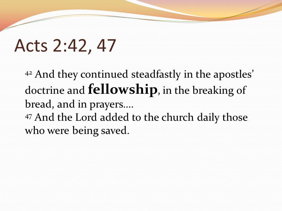 Acts 2:42, 47 42 And they continued steadfastly in the apostles doctrine and fellowship, in the breaking of bread, and in prayers….