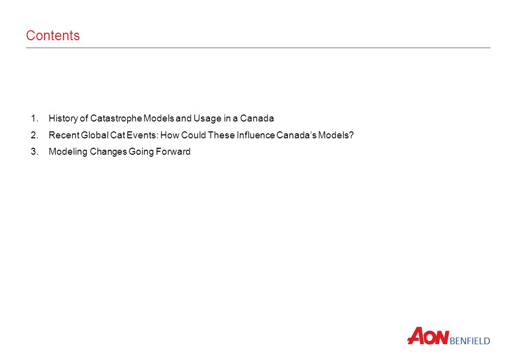 Contents 1.History of Catastrophe Models and Usage in a Canada 2.Recent Global Cat Events: How Could These Influence Canadas Models? 3.Modeling Change