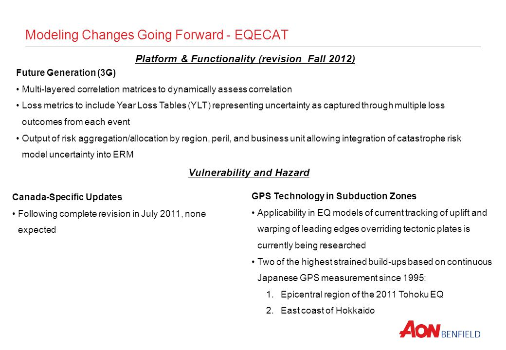 Modeling Changes Going Forward - EQECAT Platform & Functionality (revision Fall 2012) Future Generation (3G) Multi-layered correlation matrices to dynamically assess correlation Loss metrics to include Year Loss Tables (YLT) representing uncertainty as captured through multiple loss outcomes from each event Output of risk aggregation/allocation by region, peril, and business unit allowing integration of catastrophe risk model uncertainty into ERM Canada-Specific Updates Following complete revision in July 2011, none expected Vulnerability and Hazard GPS Technology in Subduction Zones Applicability in EQ models of current tracking of uplift and warping of leading edges overriding tectonic plates is currently being researched Two of the highest strained build-ups based on continuous Japanese GPS measurement since 1995: 1.Epicentral region of the 2011 Tohoku EQ 2.East coast of Hokkaido