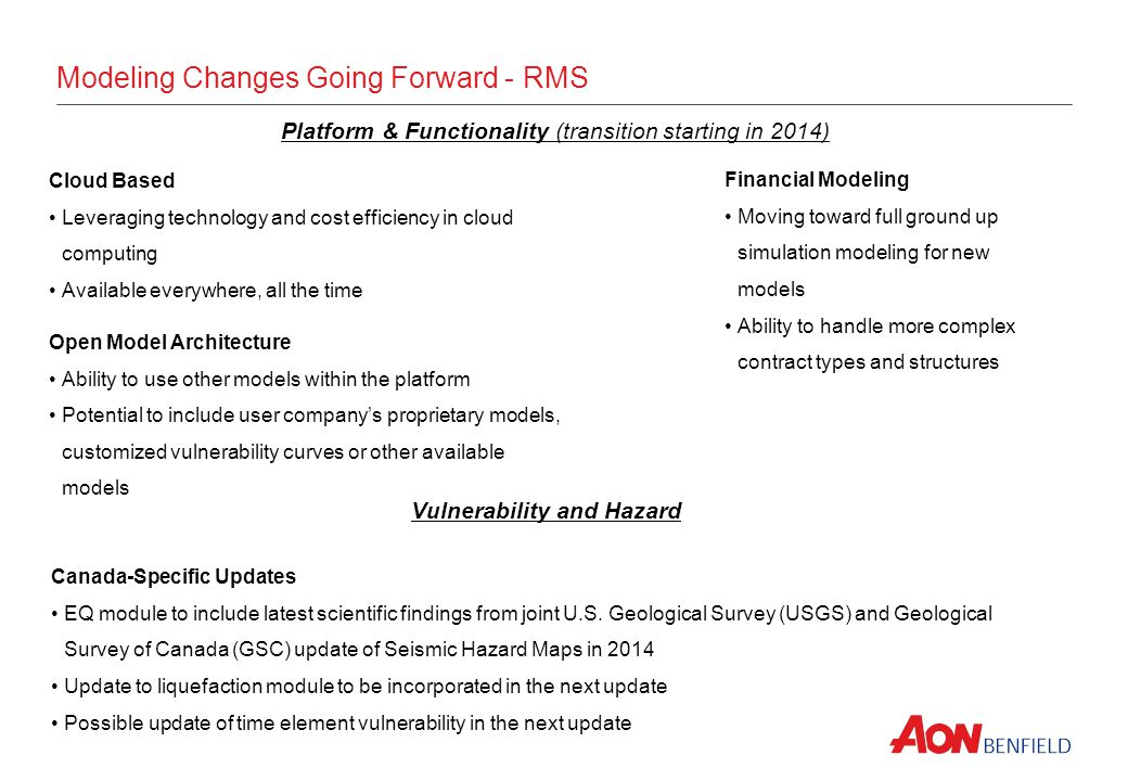 Modeling Changes Going Forward - RMS Platform & Functionality (transition starting in 2014) Cloud Based Leveraging technology and cost efficiency in cloud computing Available everywhere, all the time Open Model Architecture Ability to use other models within the platform Potential to include user companys proprietary models, customized vulnerability curves or other available models Canada-Specific Updates EQ module to include latest scientific findings from joint U.S.
