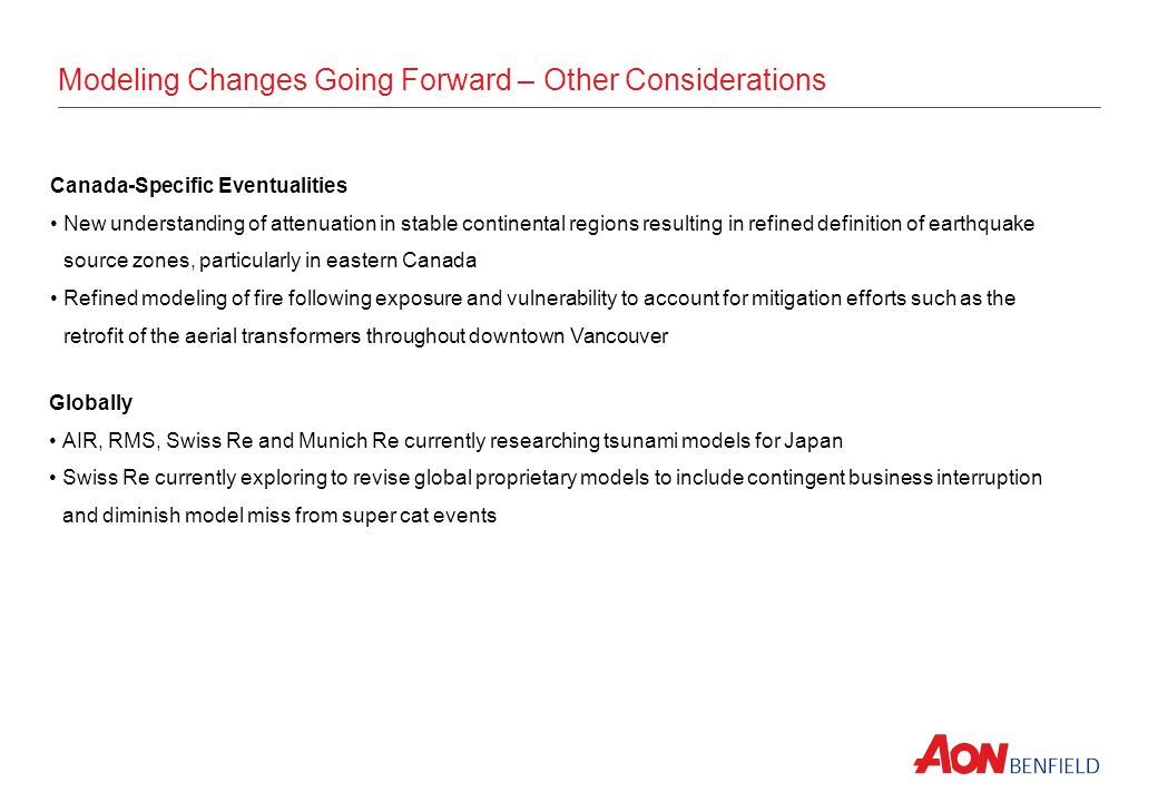 Modeling Changes Going Forward – Other Considerations Canada-Specific Eventualities New understanding of attenuation in stable continental regions resulting in refined definition of earthquake source zones, particularly in eastern Canada Refined modeling of fire following exposure and vulnerability to account for mitigation efforts such as the retrofit of the aerial transformers throughout downtown Vancouver Globally AIR, RMS, Swiss Re and Munich Re currently researching tsunami models for Japan Swiss Re currently exploring to revise global proprietary models to include contingent business interruption and diminish model miss from super cat events