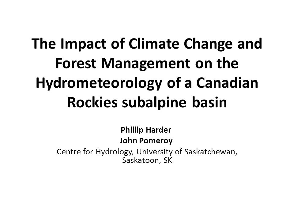 The Impact of Climate Change and Forest Management on the Hydrometeorology of a Canadian Rockies subalpine basin Phillip Harder John Pomeroy Centre for Hydrology, University of Saskatchewan, Saskatoon, SK
