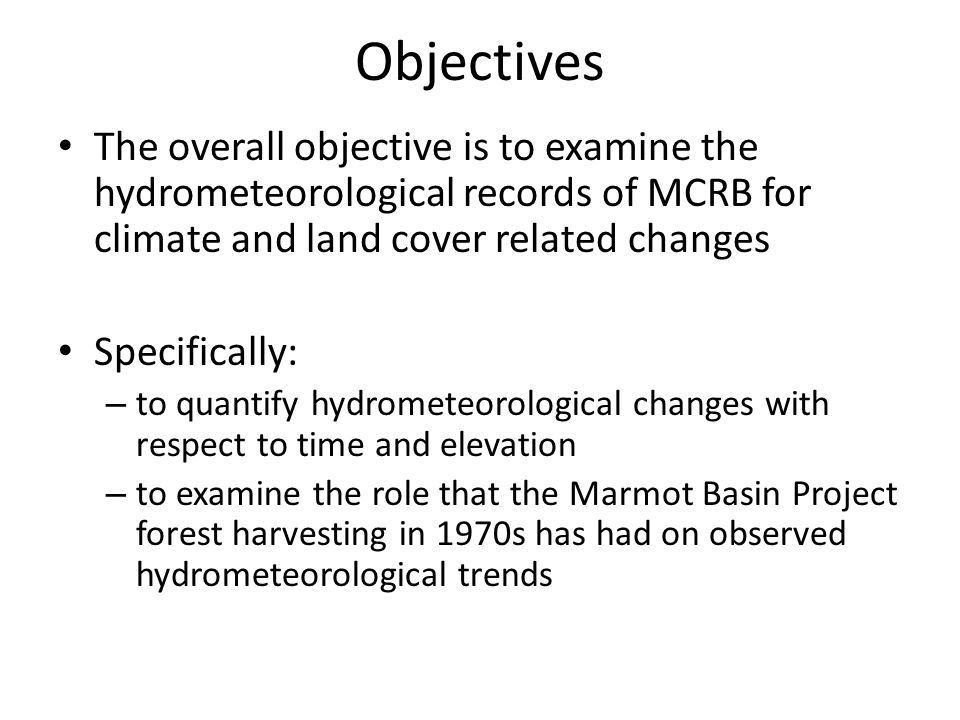 Objectives The overall objective is to examine the hydrometeorological records of MCRB for climate and land cover related changes Specifically: – to quantify hydrometeorological changes with respect to time and elevation – to examine the role that the Marmot Basin Project forest harvesting in 1970s has had on observed hydrometeorological trends