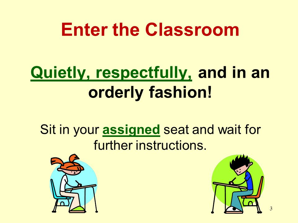 3 Enter the Classroom Quietly, respectfully, and in an orderly fashion.