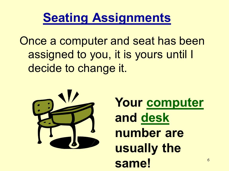 6 Seating Assignments Your computer and desk number are usually the same.