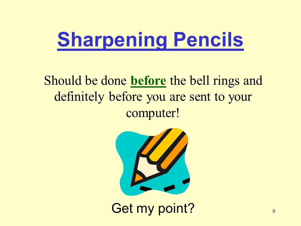 9 Sharpening Pencils Should be done before the bell rings and definitely before you are sent to your computer.