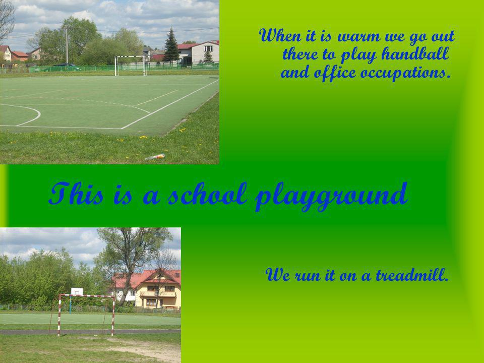 This is a school playground When it is warm we go out there to play handball and office occupations.