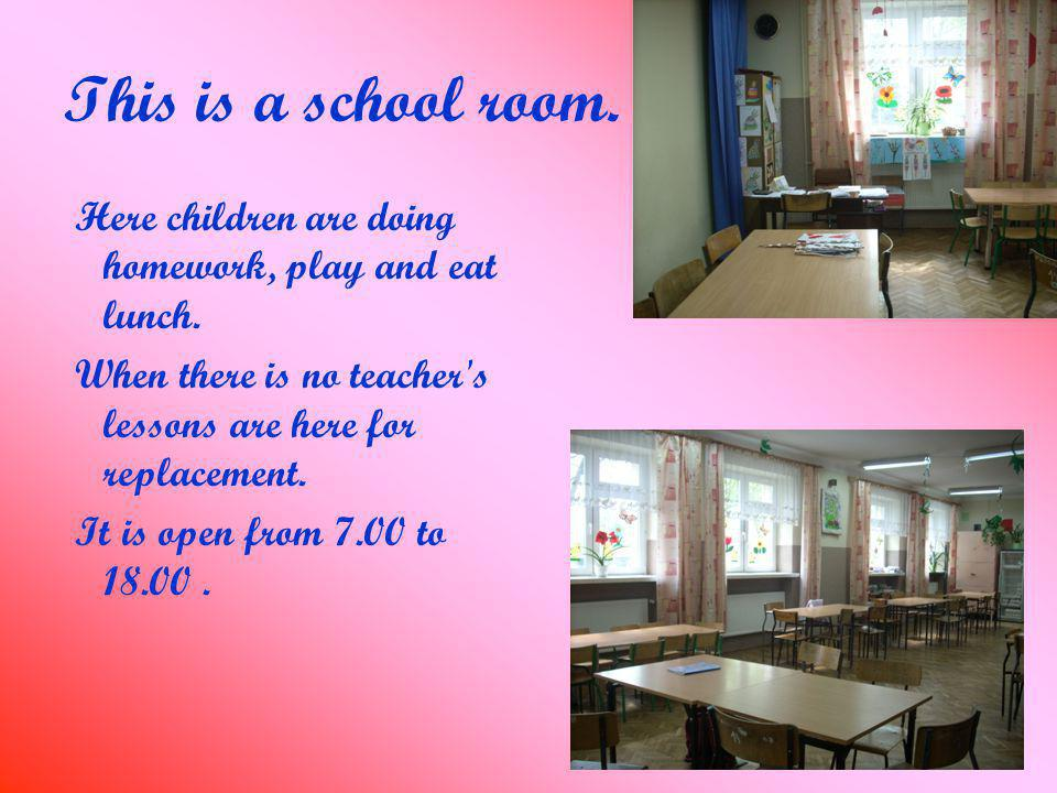 This is a school room. Here children are doing homework, play and eat lunch.