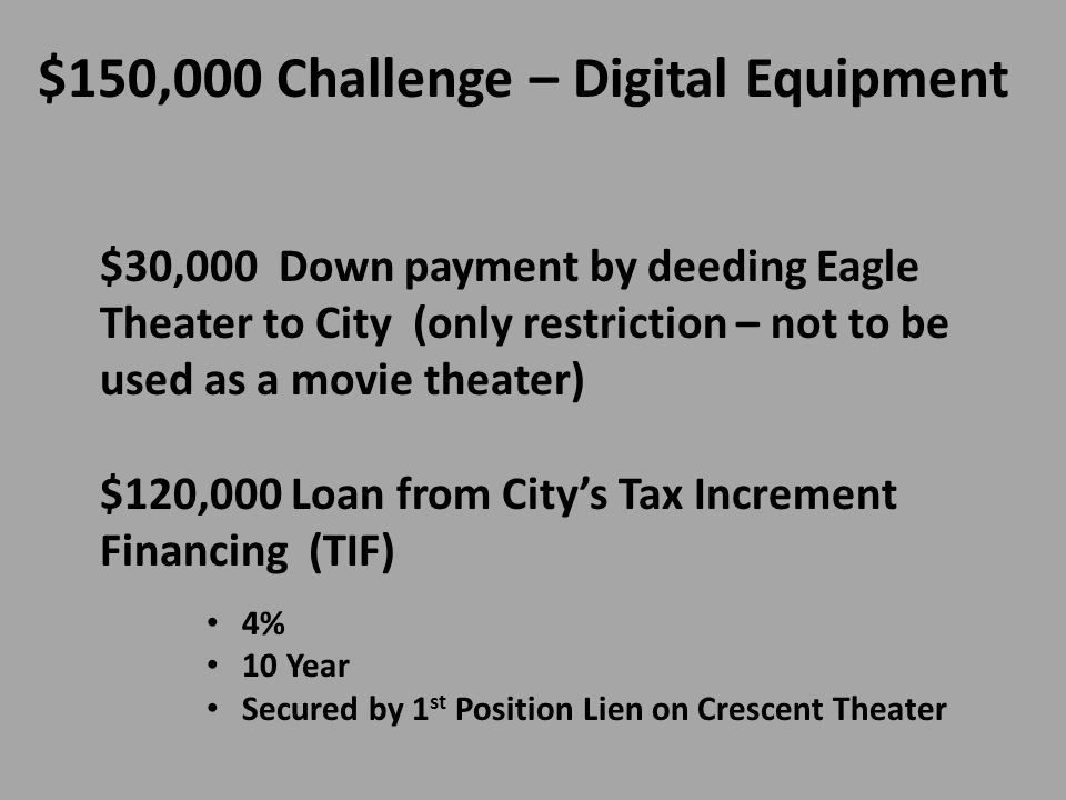 $30,000 Down payment by deeding Eagle Theater to City (only restriction – not to be used as a movie theater) $120,000 Loan from Citys Tax Increment Financing (TIF) 4% 10 Year Secured by 1 st Position Lien on Crescent Theater $150,000 Challenge – Digital Equipment