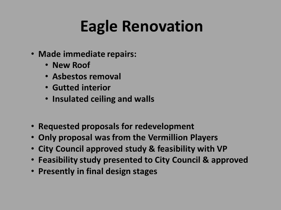 Eagle Renovation Made immediate repairs: New Roof Asbestos removal Gutted interior Insulated ceiling and walls Requested proposals for redevelopment Only proposal was from the Vermillion Players City Council approved study & feasibility with VP Feasibility study presented to City Council & approved Presently in final design stages
