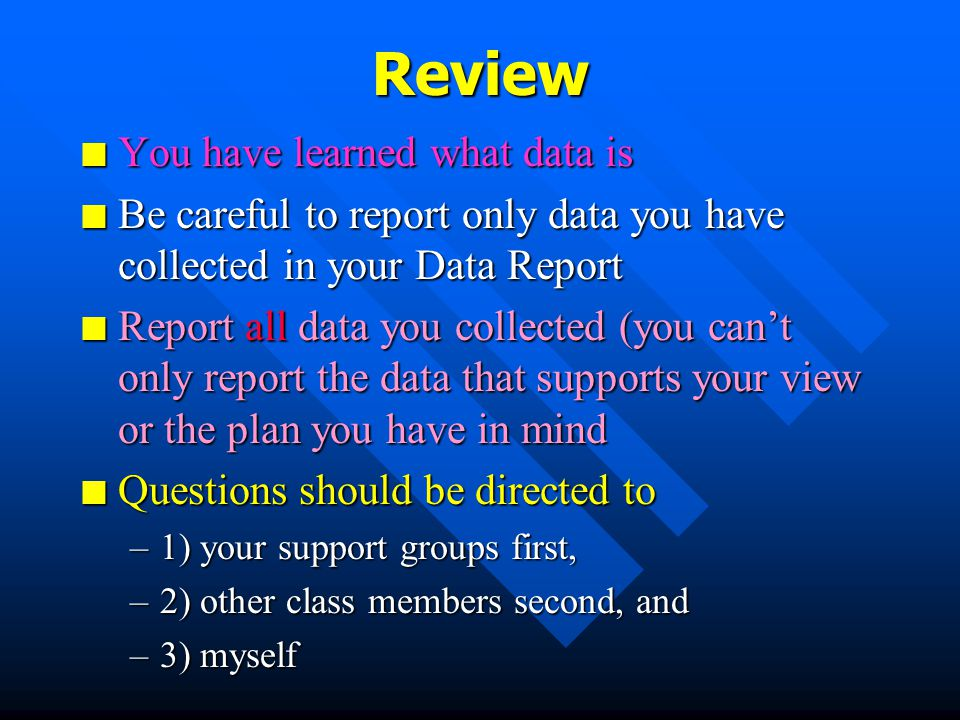 Where to get more information n Samples of various data reporting formats are on reserve in the Learning Resource Center in UCOM in the course folders n Look at findings sections of empirical articles in journals for good examples n Case Studies (without the analysis section) in our textbook are examples of qualitative data reporting