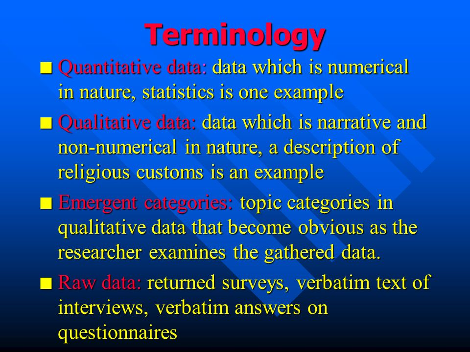 Terminology n Quantitative data: data which is numerical in nature, statistics is one example n Qualitative data: data which is narrative and non-numerical in nature, a description of religious customs is an example n Emergent categories: topic categories in qualitative data that become obvious as the researcher examines the gathered data.