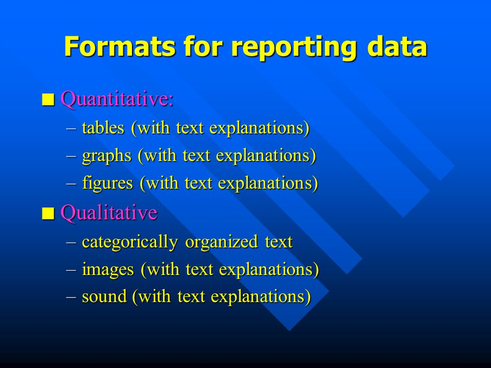 Formats for reporting data nQnQnQnQuantitative: –t–t–t–tables (with text explanations) –g–g–g–graphs (with text explanations) –f–f–f–figures (with text explanations) nQnQnQnQualitative –c–c–c–categorically organized text –i–i–i–images (with text explanations) –s–s–s–sound (with text explanations)