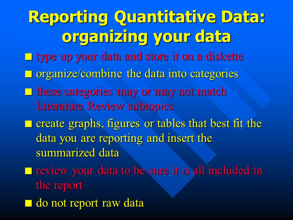 Reporting Qualitative Data: organizing your data n type up your data and store it on a diskette n look for emergent categories in your data n these categories may or may not match Literature Review subtopics n cut and paste data chunks into titled emergent categories n review your data to be sure it is all included in the report n do not report raw data