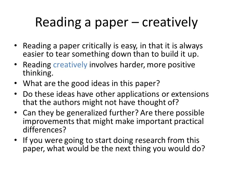 Reading a paper – creatively Reading a paper critically is easy, in that it is always easier to tear something down than to build it up. Reading creat