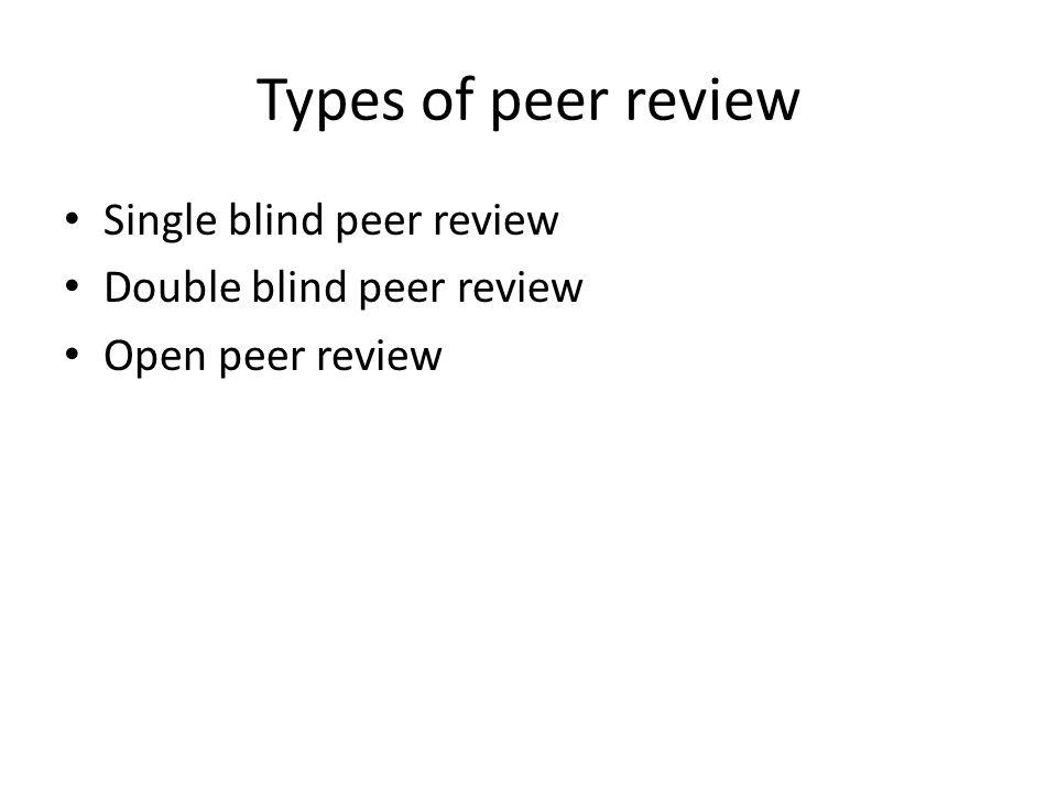 Types of peer review Single blind peer review Double blind peer review Open peer review