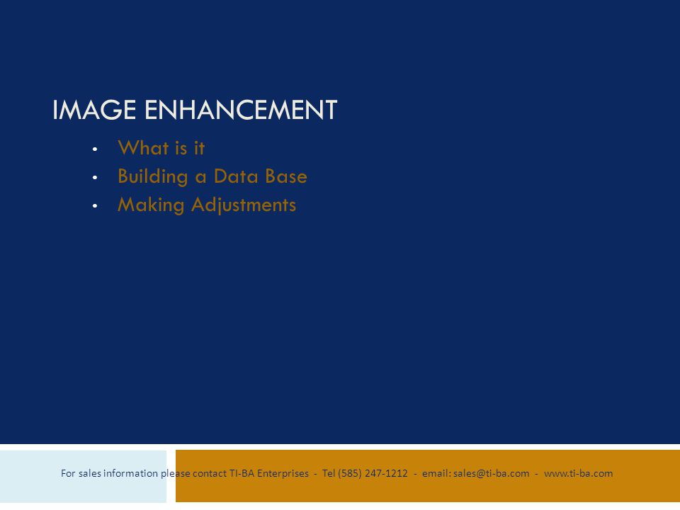 IMAGE ENHANCEMENT What is it Building a Data Base Making Adjustments For sales information please contact TI-BA Enterprises - Tel (585) 247-1212 - email: sales@ti-ba.com - www.ti-ba.com