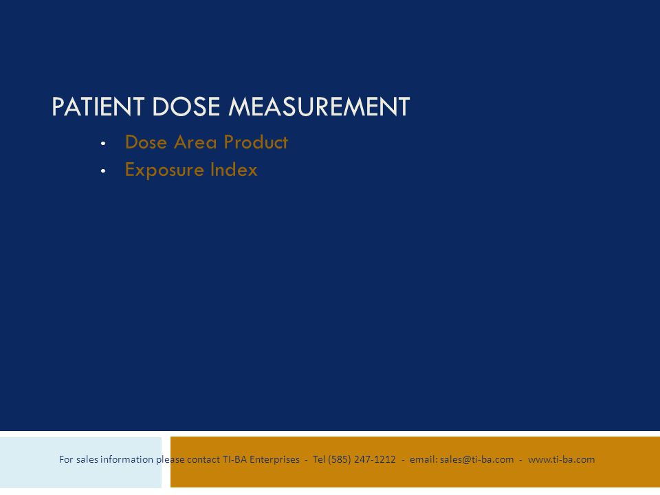 PATIENT DOSE MEASUREMENT Dose Area Product Exposure Index For sales information please contact TI-BA Enterprises - Tel (585) 247-1212 - email: sales@ti-ba.com - www.ti-ba.com