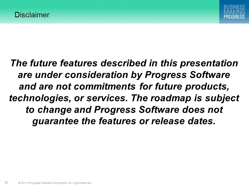 © 2011 Progress Software Corporation. All rights reserved. 10 Disclaimer The future features described in this presentation are under consideration by
