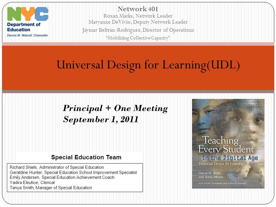 Network 401 Roxan Marks, Network Leader Maryanne DeVivio, Deputy Network Leader Jaymar Beltran-Rodriguez, Director of Operations Mobilizing Collective Capacity Universal Design for Learning(UDL) Special Education Team Richard Shiels, Administrator of Special Education Geraldine Hunter, Special Education School Improvement Specialist Emily Andersen, Special Education Achievement Coach Yadira Eleutice, Clerical Tanya Smith, Manager of Special Education Principal + One Meeting September 1, 2011