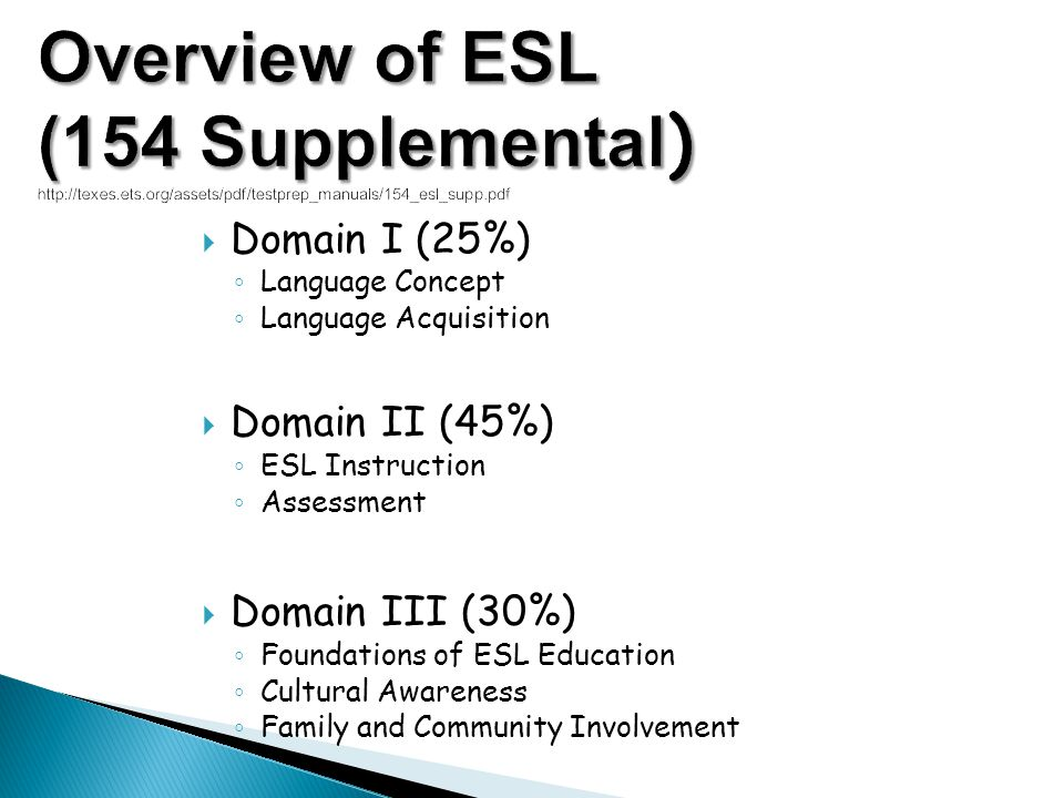 Domain I (25%) Language Concept Language Acquisition Domain II (45%) ESL Instruction Assessment Domain III (30%) Foundations of ESL Education Cultural
