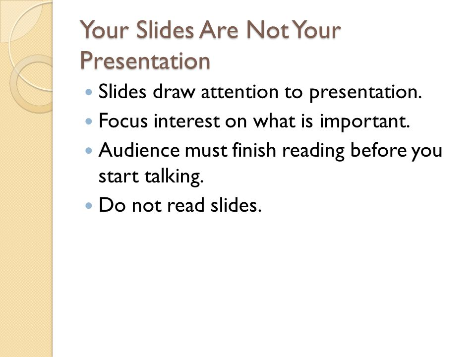 Your Slides Are Not Your Presentation Slides draw attention to presentation. Focus interest on what is important. Audience must finish reading before